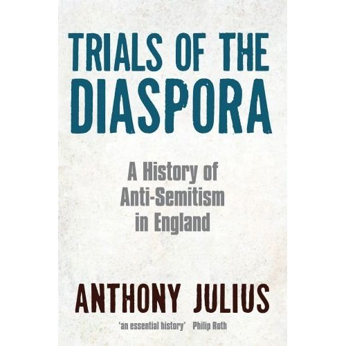 A review of: Trials of the Diaspora (A History of Anti-Semitism in England), by Anthony Julius