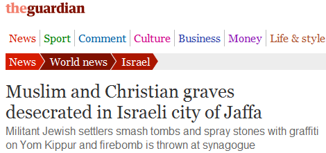 "Guardian story downplays firebombed synagogue, blames ""settlers"" for vandalized Arab graves w/o evidence"